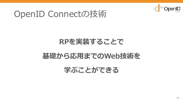 OpenID Connectの技術 RPを実装することで 基礎から応⽤までのWeb技術を 学ぶことができる 61