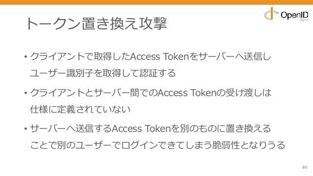 トークン置き換え攻撃 • クライアントで取得したAccess Tokenをサーバーへ送信し ユーザー識別⼦を取得して認証する • クライアントとサーバー間でのAccess Tokenの受け渡しは 仕様に定義されていない • サーバーへ送信するA...