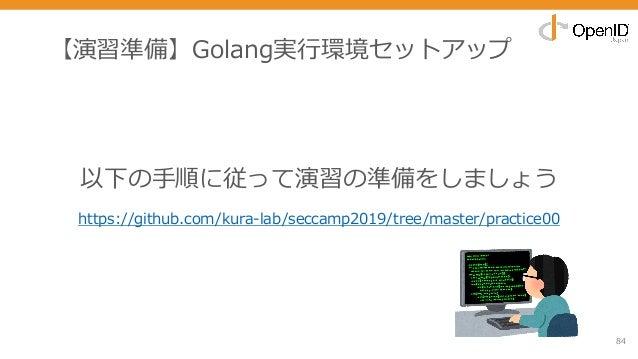 【演習準備】Golang実⾏環境セットアップ 84 以下の⼿順に従って演習の準備をしましょう https://github.com/kura-lab/seccamp2019/tree/master/practice00