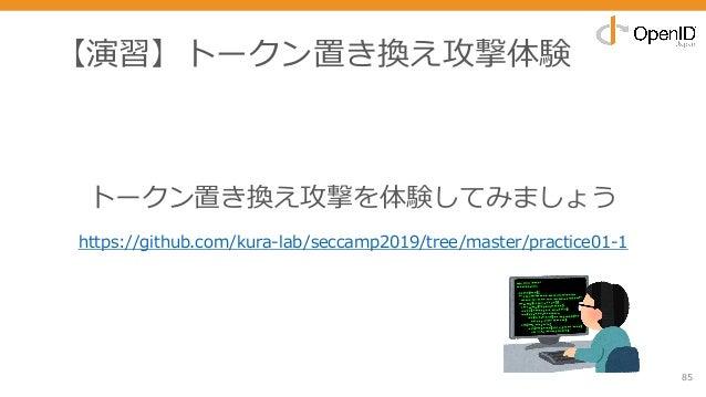 【演習】トークン置き換え攻撃体験 85 トークン置き換え攻撃を体験してみましょう https://github.com/kura-lab/seccamp2019/tree/master/practice01-1
