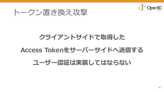 トークン置き換え攻撃 クライアントサイドで取得した Access Tokenをサーバーサイドへ送信する ユーザー認証は実装してはならない 86