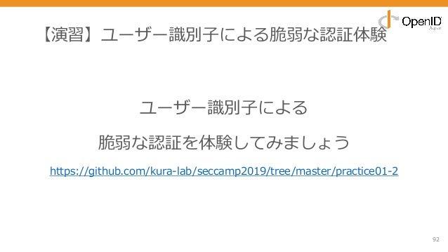 【演習】ユーザー識別⼦による脆弱な認証体験 92 ユーザー識別⼦による 脆弱な認証を体験してみましょう https://github.com/kura-lab/seccamp2019/tree/master/practice01-2