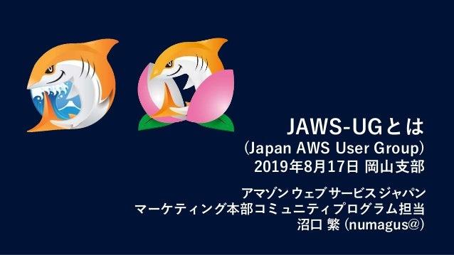 JAWS-UGとは (Japan AWS User Group) 2019年8月17日 岡山支部 アマゾンウェブサービスジャパン マーケティング本部コミュニティプログラム担当 沼口 繁 (numagus@)