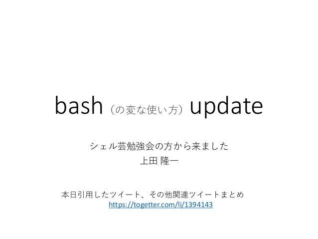 bash(の変な使い方)update シェル芸勉強会の方から来ました 上田 隆一 本日引用したツイート、その他関連ツイートまとめ https://togetter.com/li/1394143