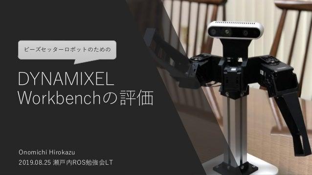 DYNAMIXEL Workbenchの評価 Onomichi Hirokazu 2019.08.25 瀬戸内ROS勉強会LT ビーズセッターロボットのための