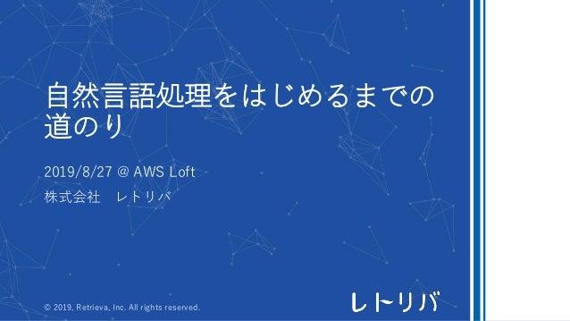 自然言語処理をはじめるまでの 道のり 2019/8/27 @ AWS Loft 株式会社 レトリバ © 2019, Retrieva, Inc. All rights reserved.
