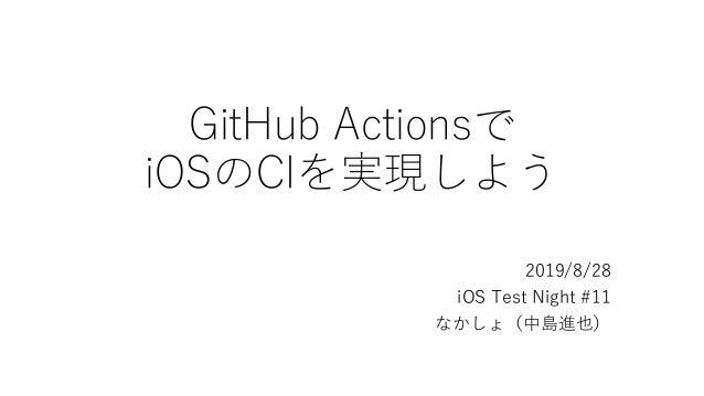 GitHub Actionsで iOSのCIを実現しよう 2019/8/28 iOS Test Night #11 なかしょ(中島進也)