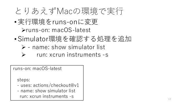 とりあえずMacの環境で実行 • 実行環境をruns-onに変更 runs-on: macOS-latest • Simulator環境を確認する処理を追加  - name: show simulator list  run: xcrun...