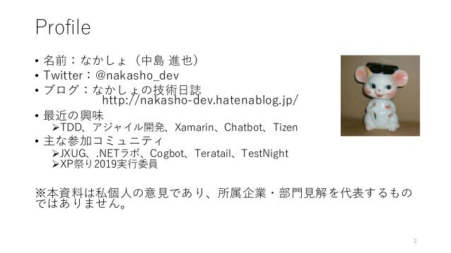 Profile • 名前:なかしょ(中島 進也) • Twitter:@nakasho_dev • ブログ:なかしょの技術日誌 http://nakasho-dev.hatenablog.jp/ • 最近の興味 TDD、アジャイル開発、Xam...