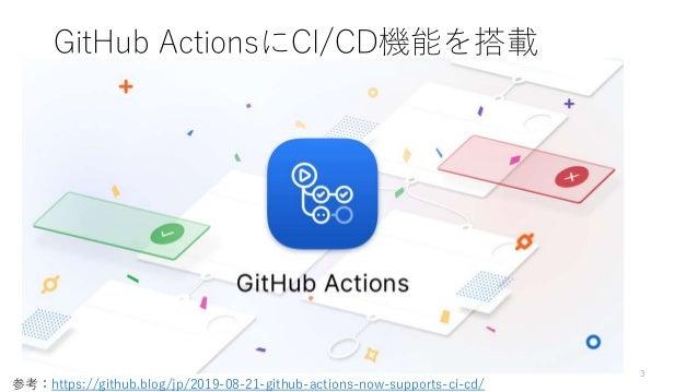 GitHub ActionsにCI/CD機能を搭載 3 参考:https://github.blog/jp/2019-08-21-github-actions-now-supports-ci-cd/