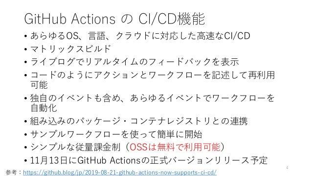 GitHub Actions の CI/CD機能 • あらゆるOS、言語、クラウドに対応した高速なCI/CD • マトリックスビルド • ライブログでリアルタイムのフィードバックを表示 • コードのようにアクションとワークフローを記述して再利用...