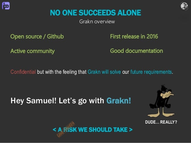 NO ONE SUCCEEDS ALONE Hey Samuel! Let's go with Grakn! < A RISK WE SHOULD TAKE > DUDE… REALLY? Open source / Github First ...