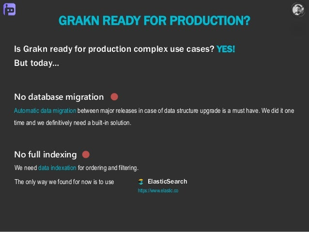 GRAKN READY FOR PRODUCTION? Is Grakn ready for production complex use cases? YES! But today… ElasticSearch We need data in...
