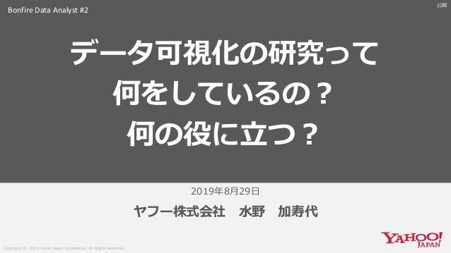 Copyright (C) 2019 Yahoo Japan Corporation. All Rights Reserved. 公開 2019年8月29日 ヤフー株式会社 水野 加寿代 データ可視化の研究って 何をしているの? 何の役に立つ?...