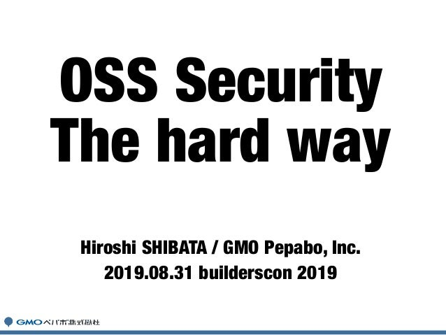 Hiroshi SHIBATA / GMO Pepabo, Inc. 2019.08.31 builderscon 2019 OSS Security The hard way