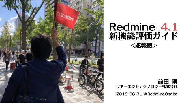Redmine4.1 新機能評価ガイド <速報版> 前田剛 ファーエンドテクノロジー株式会社 2019-08-31#RedmineOsaka
