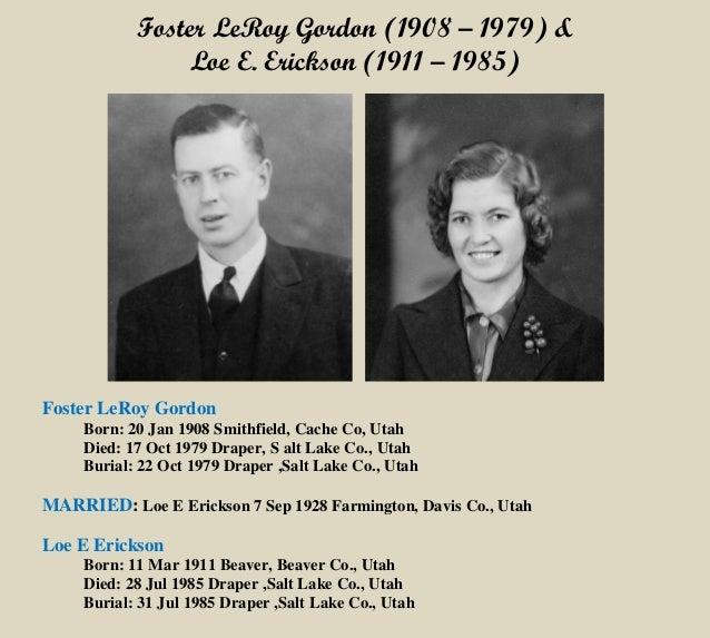 Foster LeRoy Gordon (1908 – 1979) & Loe E. Erickson (1911 – 1985) Foster LeRoy Gordon Born: 20 Jan 1908 Smithfield, Cache ...