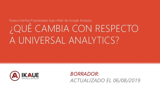 Nueva Interfaz Propiedades App+Web de Google Analytics ¿QUÉ CAMBIA CON RESPECTO A UNIVERSAL ANALYTICS? BORRADOR: ACTUALIZA...