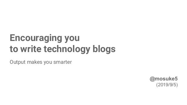 Encouraging you to write technology blogs Output makes you smarter 1 @mosuke5 (2019/9/5)