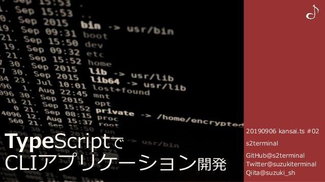 20190906 kansai.ts #02 s2terminal GitHub@s2terminal Twitter@suzukiterminal Qiita@suzuki_sh TypeScriptで CLIアプリケーション開発