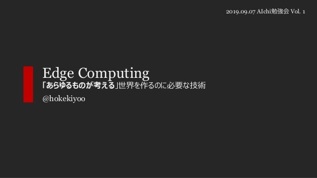 Edge Computing 「あらゆるものが考える」世界を作るのに必要な技術 @hokekiyoo 2019.09.07 AIchi勉強会 Vol. 1