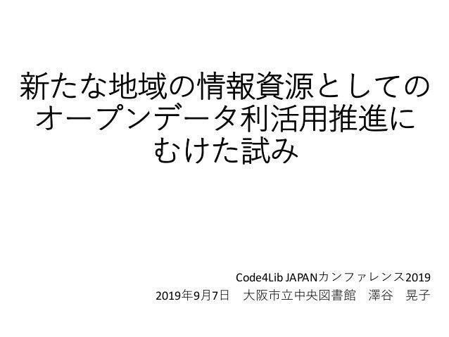 新たな地域の情報資源としての オープンデータ利活用推進に むけた試み Code4Lib JAPANカンファレンス2019 2019年9月7日 大阪市立中央図書館 澤谷 晃子