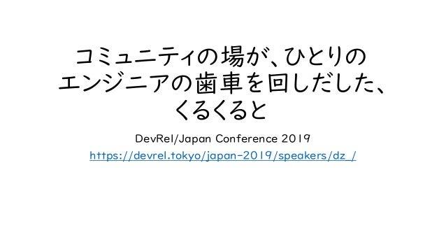コミュニティの場が、ひとりの エンジニアの歯車を回しだした、 くるくると DevRel/Japan Conference 2019 https://devrel.tokyo/japan-2019/speakers/dz_/