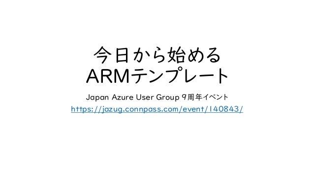今日から始める ARMテンプレート Japan Azure User Group 9周年イベント https://jazug.connpass.com/event/140843/