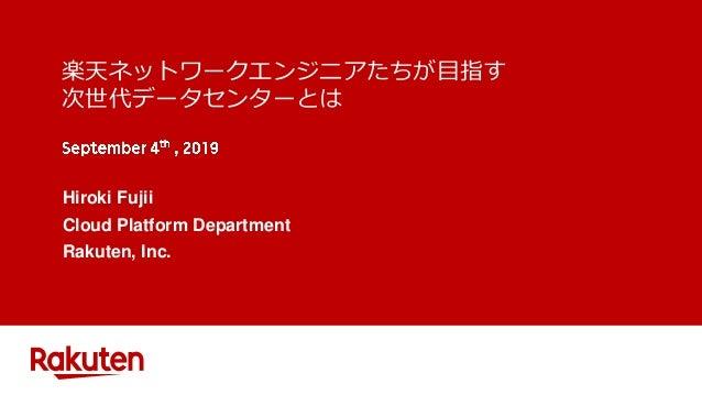 楽天ネットワークエンジニアたちが目指す 次世代データセンターとは Hiroki Fujii Cloud Platform Department Rakuten, Inc.