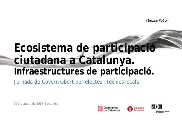 #BeWaterMyGov Ecosistema de participació ciutadana a Catalunya. Infraestructures de participació. Jornada de Govern Obert ...