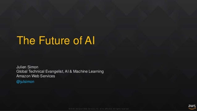 ©2019, Amazon Web Services, Inc. or its affiliates. All rights reserved The Future of AI Julien Simon Global Technical Eva...