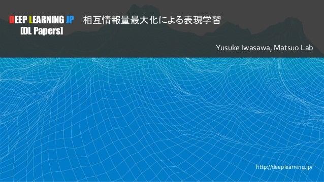 DEEP LEARNING JP [DL Papers] 相互情報量最大化による表現学習 Yusuke Iwasawa, Matsuo Lab http://deeplearning.jp/