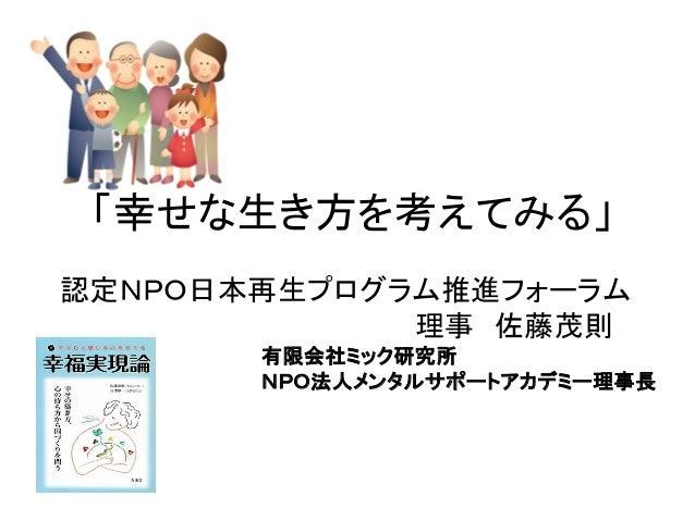 「幸せな生き方を考えてみる」 認定NPO日本再生プログラム推進フォーラム 理事 佐藤茂則 有限会社ミック研究所 NPO法人メンタルサポートアカデミー理事長