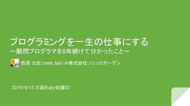 プログラミングを一生 仕事にする 〜顧問プログラマを8年続けて分かったこと〜 西見 公宏(mah_lab)@株式会社ソニックガーデン 2019/9/15 大阪Ruby会議02