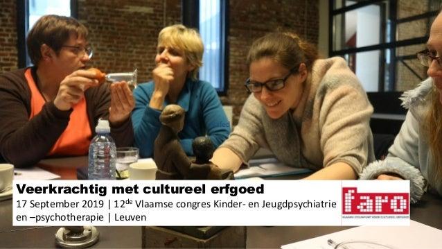 Veerkrachtig met cultureel erfgoed 17 September 2019 | 12de Vlaamse congres Kinder- en Jeugdpsychiatrie en –psychotherapie...