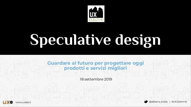 www.uxlab.it @debora_botta | #UXDolomiti Speculative design Guardare al futuro per progettare oggi prodotti e servizi migl...
