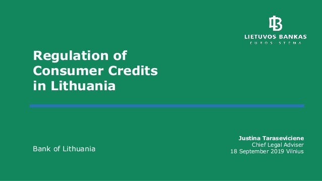 Regulation of Consumer Credits in Lithuania Bank of Lithuania Justina Taraseviciene Chief Legal Adviser 18 September 2019 ...