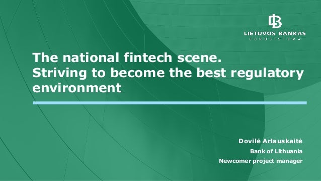 The national fintech scene. Striving to become the best regulatory environment Dovilė Arlauskaitė Bank of Lithuania Newcom...
