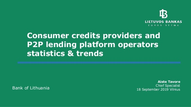 Consumer credits providers and P2P lending platform operators statistics & trends Aiste Tavore Chief Specialist 18 Septemb...