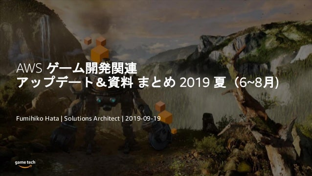 AWS ゲーム開発関連 アップデート&資料 まとめ 2019 夏(6~8月) Fumihiko Hata | Solutions Architect | 2019-09-19