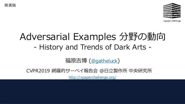 Adversarial Examples 分野の動向 - History and Trends of Dark Arts - 福原吉博 (@gatheluck) CVPR2019 網羅的サーベイ報告会 @⽇⽴製作所 中央研究所 http://x...