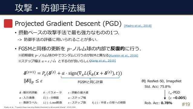 攻撃・防御⼿法編 #19 Projected Gradient Descent (PGD) • 摂動ベースの攻撃⼿法で最も強⼒なものの1つ. -> 防御⼿法の評価に⽤いられることが多い. • FGSMと同様の更新を 𝑝-ノルム球の内部で反復的に...