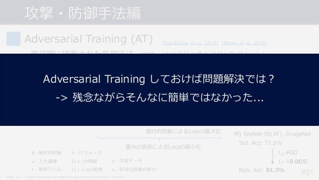 攻撃・防御⼿法編 #21 Adversarial Training (AT) • 最初期に提案された防御⼿法. (PGD+ATは現状で最も頑健な防御の1つ.) • AEsを学習データに追加することでモデルを頑健にする. -> AEsによって最⼤...