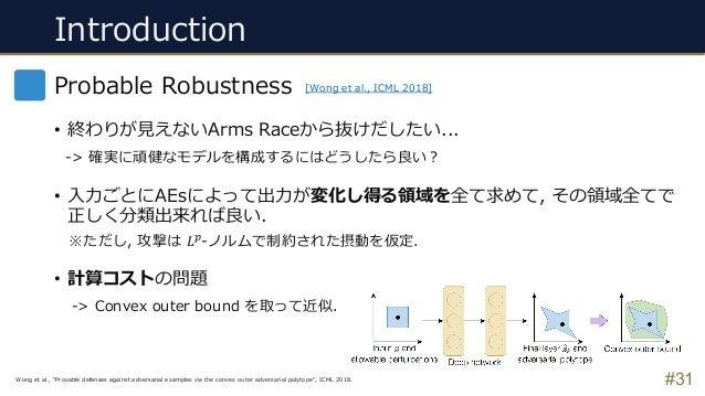 Introduction #31 Probable Robustness • 終わりが⾒えないArms Raceから抜けだしたい... -> 確実に頑健なモデルを構成するにはどうしたら良い︖ • ⼊⼒ごとにAEsによって出⼒が変化し得る領域を全...
