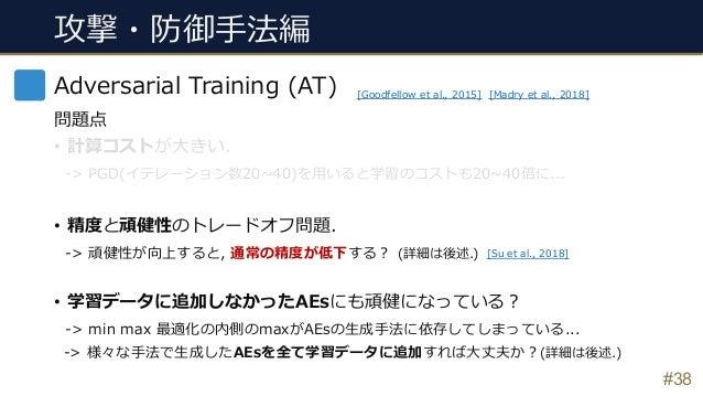 攻撃・防御⼿法編 #38 Adversarial Training (AT) 問題点 • 計算コストが⼤きい. -> PGD(イテレーション数20~40)を⽤いると学習のコストも20~40倍に... • 精度と頑健性のトレードオフ問題. -> ...