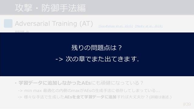 攻撃・防御⼿法編 #39 Adversarial Training (AT) 問題点 • 計算コストが⼤きい. -> PGD(イテレーション数20~40)を⽤いると学習のコストも20~40倍に... • 精度と頑健性のトレードオフ問題. -> ...