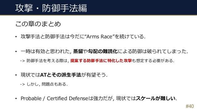 """攻撃・防御⼿法編 #40 この章のまとめ • 攻撃⼿法と防御⼿法は今だに""""Arms Race""""を続けている. • ⼀時は有効と思われた, 蒸留や勾配の難読化による防御は破られてしまった. -> 防御⼿法を考える際は, 提案する防御⼿法に特化した..."""