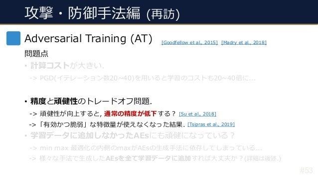 攻撃・防御⼿法編 (再訪) #53 Adversarial Training (AT) 問題点 • 計算コストが⼤きい. -> PGD(イテレーション数20~40)を⽤いると学習のコストも20~40倍に... • 精度と頑健性のトレードオフ問題...