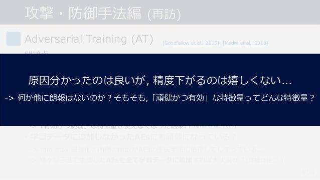 攻撃・防御⼿法編 (再訪) #54 Adversarial Training (AT) 問題点 • 計算コストが⼤きい. -> PGD(イテレーション数20~40)を⽤いると学習のコストも20~40倍に... • 精度と頑健性のトレードオフ問題...