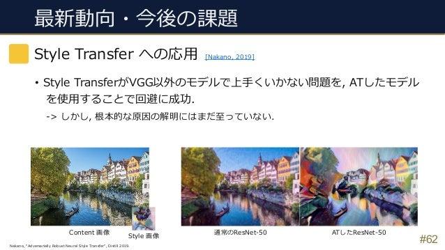 """最新動向・今後の課題 #62 Style Transfer への応⽤ [Nakano, 2019] Nakano, """"Adversarially Robust Neural Style Transfer"""", Distill 2019. • St..."""